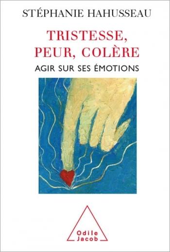 Tristesse, Peur, Colère - Agir sur ses émotions