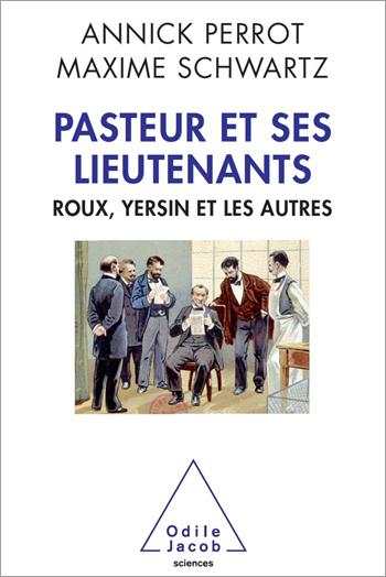 Pasteur et ses lieutenants - Roux, Yersin et les autres