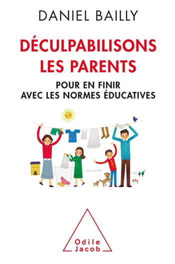 Déculpabilisons les parents - Pour en finir avec les normes éducatives