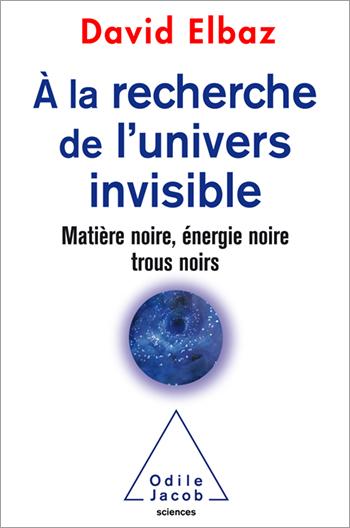 À la recherche de l'Univers invisible - Matière noire, énergie noire, trous noirs
