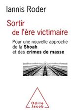 Sortir de l'ère victimaire - Pour une nouvelle approche de la Shoah et des crimes de masse